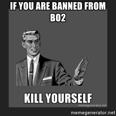 kill yourself guy - IF YOU ARE BANNED FROM BO2