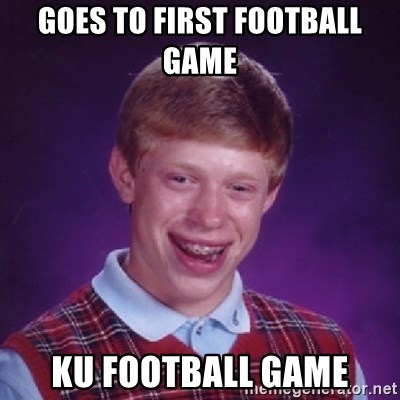 Bad Luck Brian - Goes to first football game  Ku football game