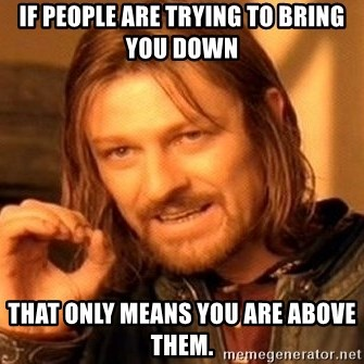 One Does Not Simply - IF PEOPLE ARE TRYING TO BRING YOU DOWN THAT ONLY MEANS YOU ARE ABOVE THEM.