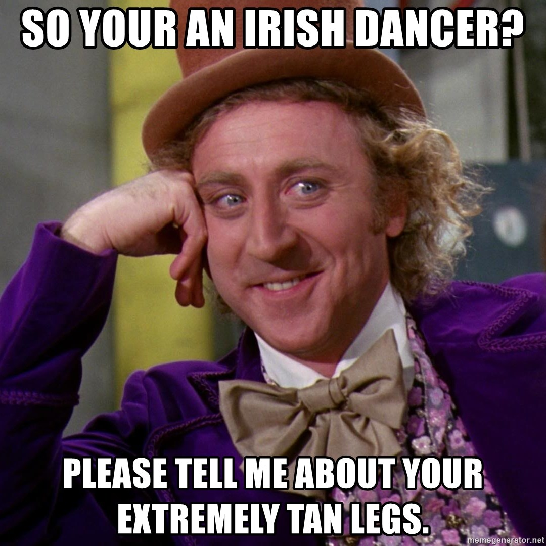 Willy Wonka - So your an iriSh dancer? Please tell me about your extremely tan legs.