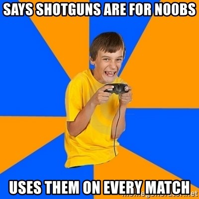 Annoying Gamer Kid - Says shotguNs are for no0bs Uses them On every match