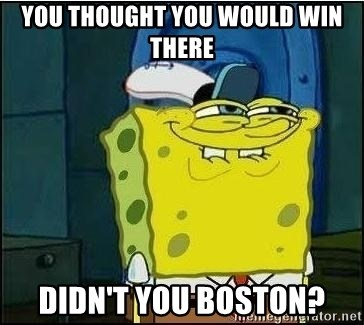 Spongebob Face - You thought you would win there didn't you boston?