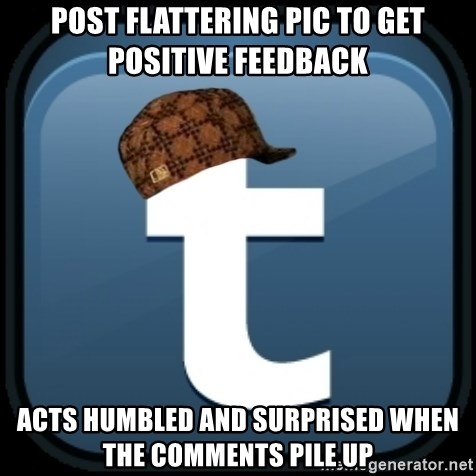 Scumblr - POST FLATTERING PIC TO GET POSITIVE FEEDBACK ACTS HUMBLED AND SURPRISED WHEN THE COMMENTS PILE UP