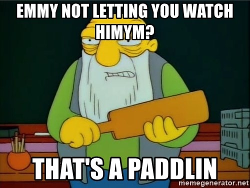 Thats a paddlin - Emmy not letting you watch HIMYM? That's a paddlin