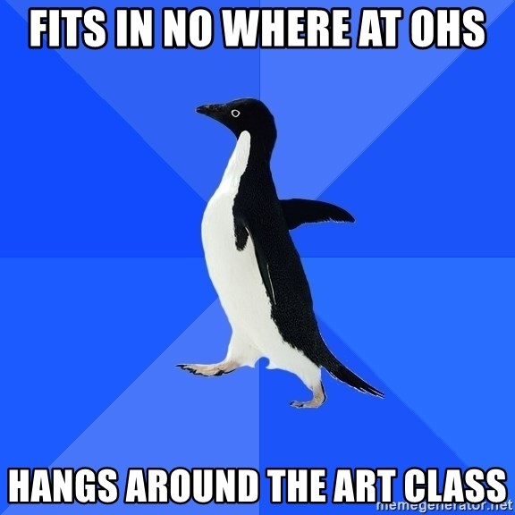 Socially Awkward Penguin - Fits in no where at ohs hangs around the art class