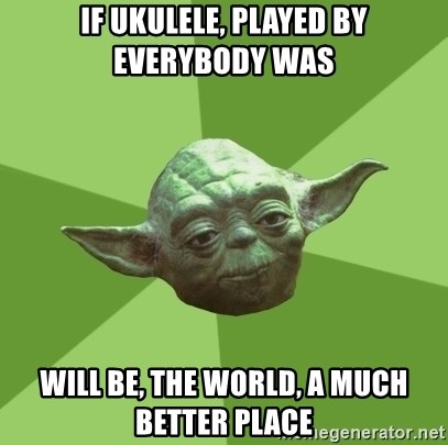 Advice Yoda Gives - If Ukulele, played by everybody was will be, the world, a much better place