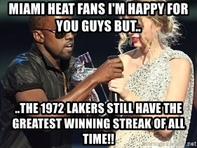 Kanye West Taylor Swift - Miami heat fans I'm happy for you guys but.. ..the 1972 Lakers still have the greatest winning streak of all time!!