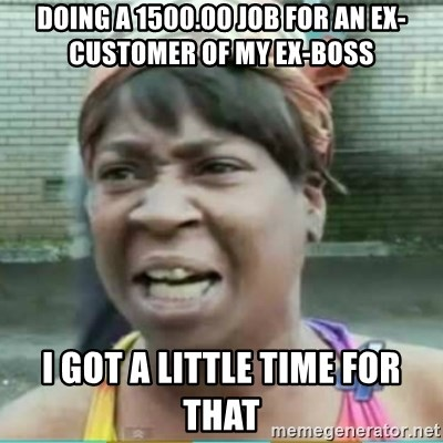 Sweet Brown Meme - Doing a 1500.00 job for an Ex-customer of my Ex-boss I got a little time for that