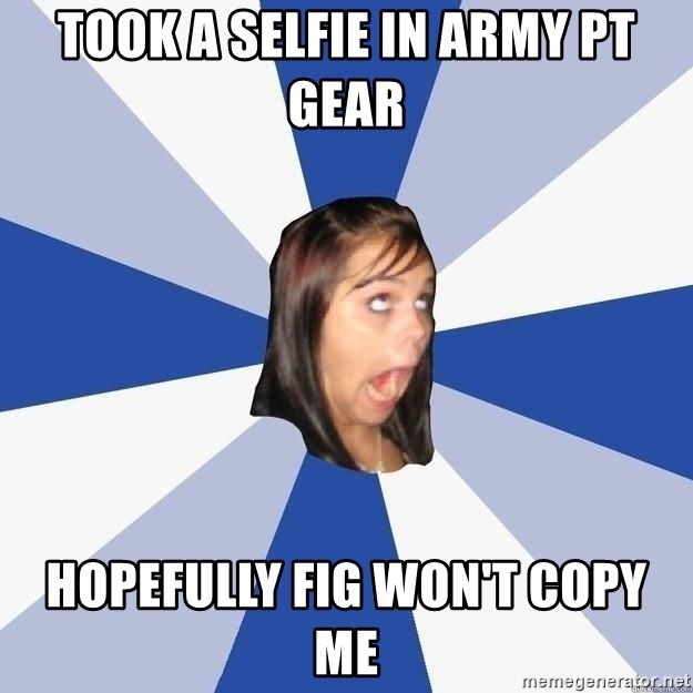 Annoying Facebook Girl - took a selfie in army pt gear hopefully fig won't copy me