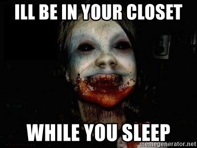 scary meme - ILL BE IN YOUR CLOSET WHILE YOU SLEEP