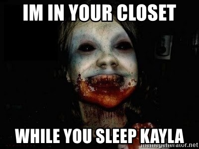 scary meme - IM IN YOUR CLOSET WHILE YOU SLEEP KAYLA