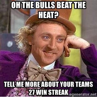 Willy Wonka - oh the bulls beat the heat? tell me more about your teams 27 win streak