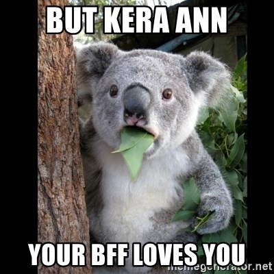 Koala can't believe it - BUT KERA ANN your bff loves you
