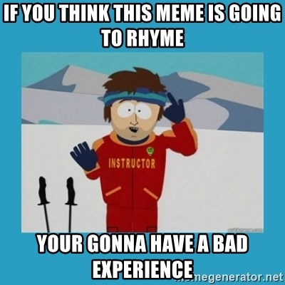you're gonna have a bad time guy - if you think this meme is going to rhyme your gonna have a bad EXPERIENCE