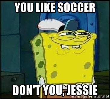 Spongebob Face - You like soccer Don't you, jessie