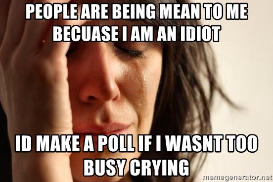 First World Problems - people are being mean to me becuase i am an idiot id make a poll if i wasnt too busy crying