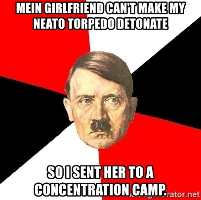 Advice Hitler - Mein girlFriend can't Make My neato torpedo detonate So I sent her to A concentration camp.