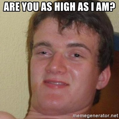 really high guy - Are you as high as I am?
