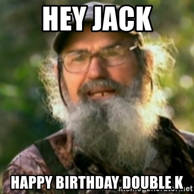 Duck Dynasty - Uncle Si  - Hey jack Happy birthday double K