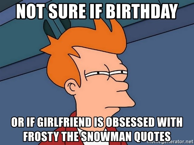 Futurama Fry - Not sure if Birthday or if girlfriend is obsessed with frosty the snowman quotes