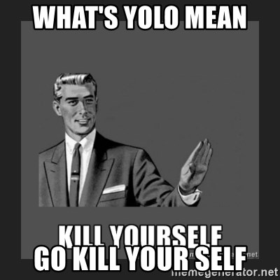 kill yourself guy - WHAT'S YOLO MEAN  GO KILL YOUR SELF