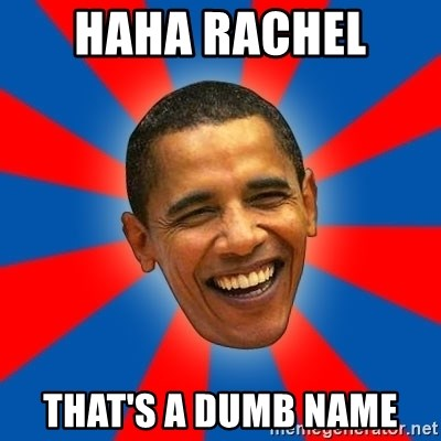 Obama - HAHA RACHEL  THAT'S A DUMB NAME