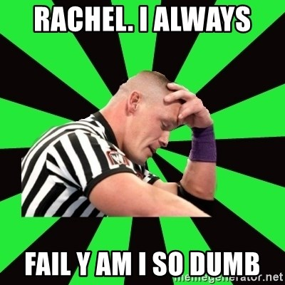 Deep Thinking Cena - RACHEL. I ALWAYS  FAIL Y AM I SO DUMB
