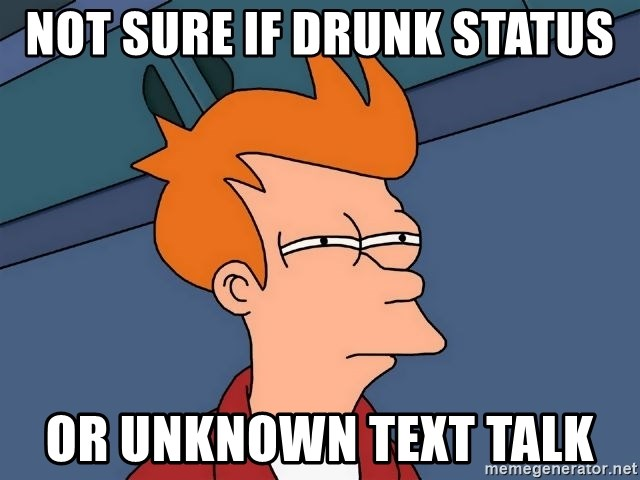 Futurama Fry - Not sure if drunk status or unknown text talk