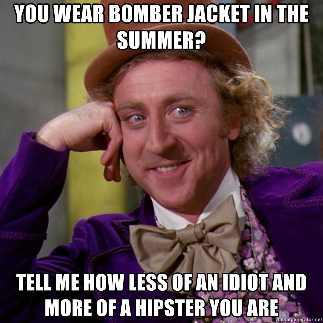 Willy Wonka - you wear bomber jacket in the summer? tell me how less of an idiot and more of a hipster you are