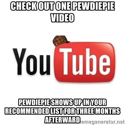 Scumbag Youtube - check out one PewDiePie video pewdiepie shows up in your recommended list for three months afterward