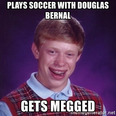 Bad Luck Brian - Plays soccer with douglas bernal gets megged