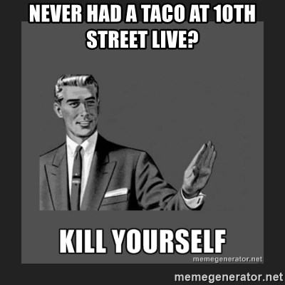 kill yourself guy - never had a taco at 10th street live?