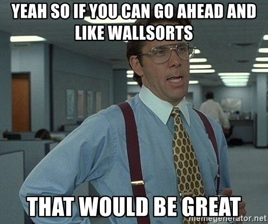 Bill Lumbergh - Yeah so if you can go ahead and like wallsorts that would be great
