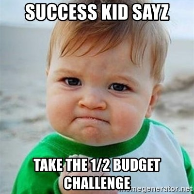 Victory Baby - success kid sayz take the 1/2 budget challenge
