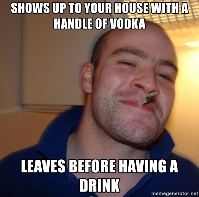 Good Guy Greg - Shows up to your house with a handle of vodka leaves before having a drink