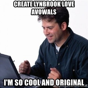 Lonely Computer Guy - create Lynbrook Love Avowals i'm so cool and original