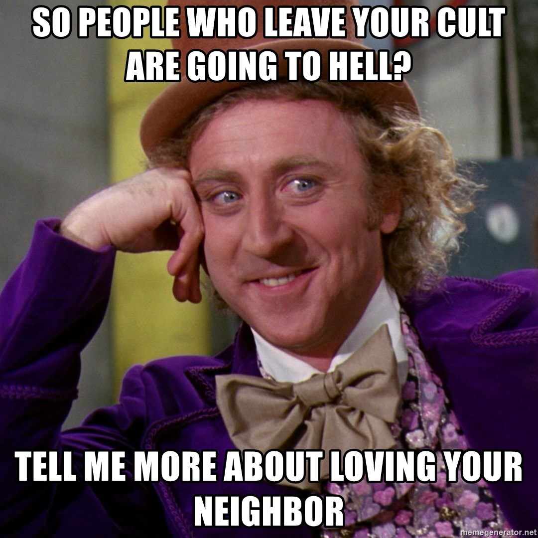 Willy Wonka - so people who leave your cult are going to hell? tell me more about loving your neighbor