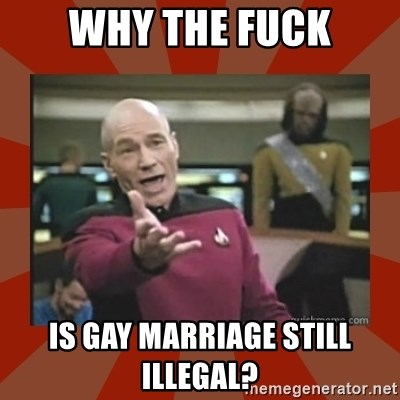 Annoyed Picard - why the fuck is gay marriage still illegal?