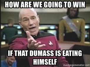 Captain Picard - HOW ARE WE GOING TO WIN IF THAT DUMASS IS EATING HIMSELF