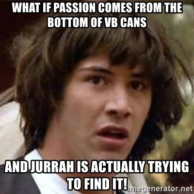Conspiracy Keanu - what if passion comes from the bottom of VB cans and jurrah is actually trying to find it!