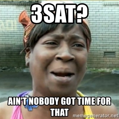 Ain't Nobody got time fo that - 3SAT? Ain't nobody got time for that