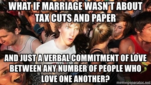 Sudden Realization Ralph - What if marriage wasn't about tax cuts and paper And just a verbal COMMITMENT of love between any number of people who love one another?