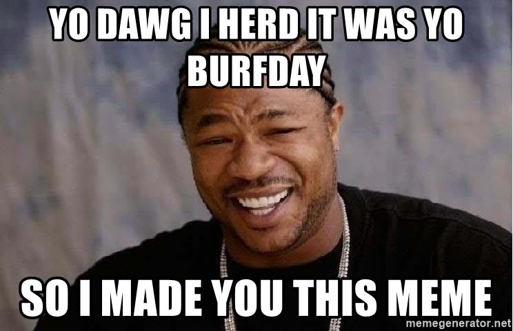 Yo Dawg - Yo Dawg i herd it was yo burfday so i made you this meme
