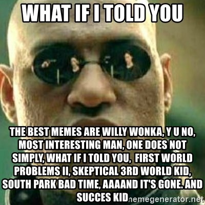 What If I Told You - wHAT IF I TOLD YOU THE BEST MEMES ARE WILLY WONKA, Y U NO, MOST INTERESTING MAN, ONE DOES NOT SIMPLY, what if i told you,  fIRST WORLD PROBLEMS II, SKEPTICAL 3RD WORLD KID, SOUTH PARK BAD TIME, AAAAND IT'S GONE. and succes kid