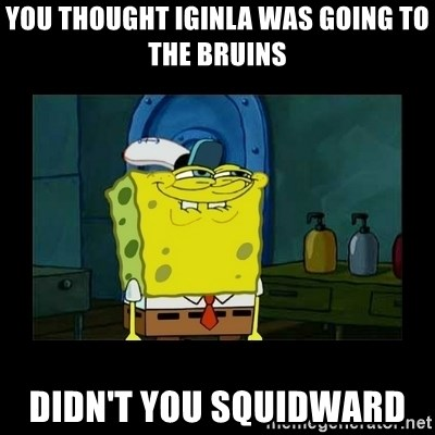 didnt you squidward - You thought igInla was going to the bruins Didn't you squidwarD