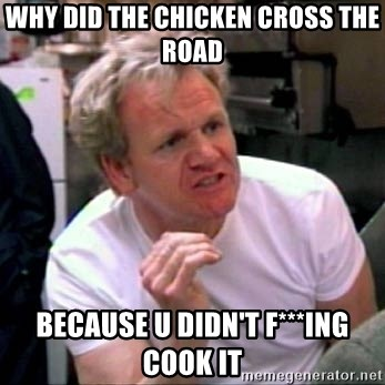 Gordon Ramsay - WHY DID THE CHICKEN CROSS THE ROAD BECAUSE U DIDN'T F***ING COOK IT