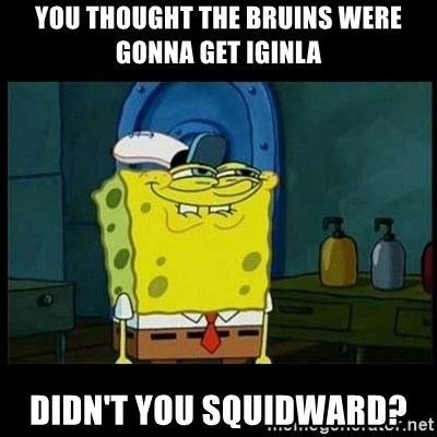 Don't you, Squidward? - You thought the bruiNs were gonna get Iginla Didn't you squidward?