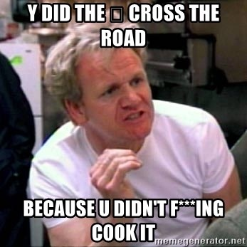 Gordon Ramsay - Y DID THE 🐔 CROSS THE ROAD BECAUSE U DIDN'T F***ING COOK IT