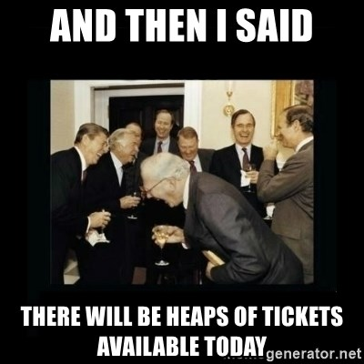 Rich Men Laughing - And then i said There will be heaps of tickets available today