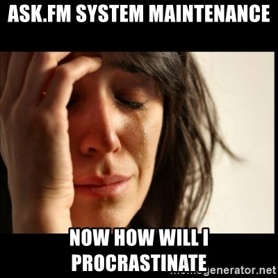 First World Problems - ask.fm system maintenance now how will i procrastinate
